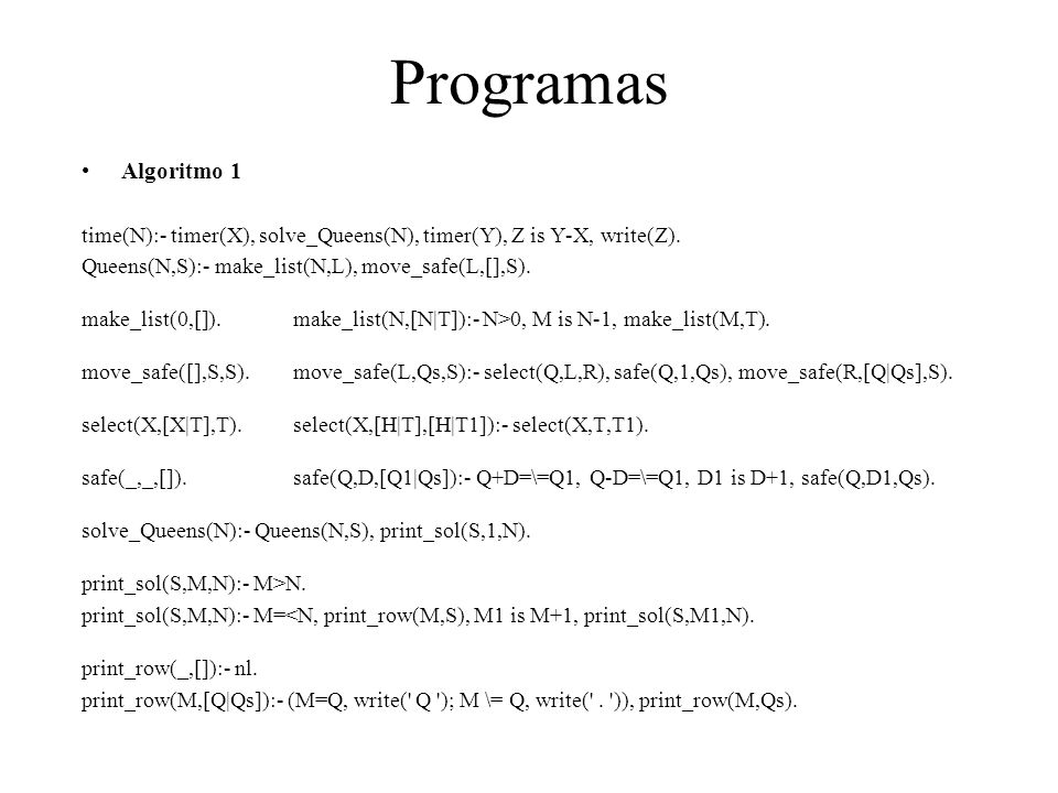 Programas Algoritmo 1. time(N):- timer(X), solve_Queens(N), timer(Y), Z is Y-X, write(Z). Queens(N,S):- make_list(N,L), move_safe(L,[],S).